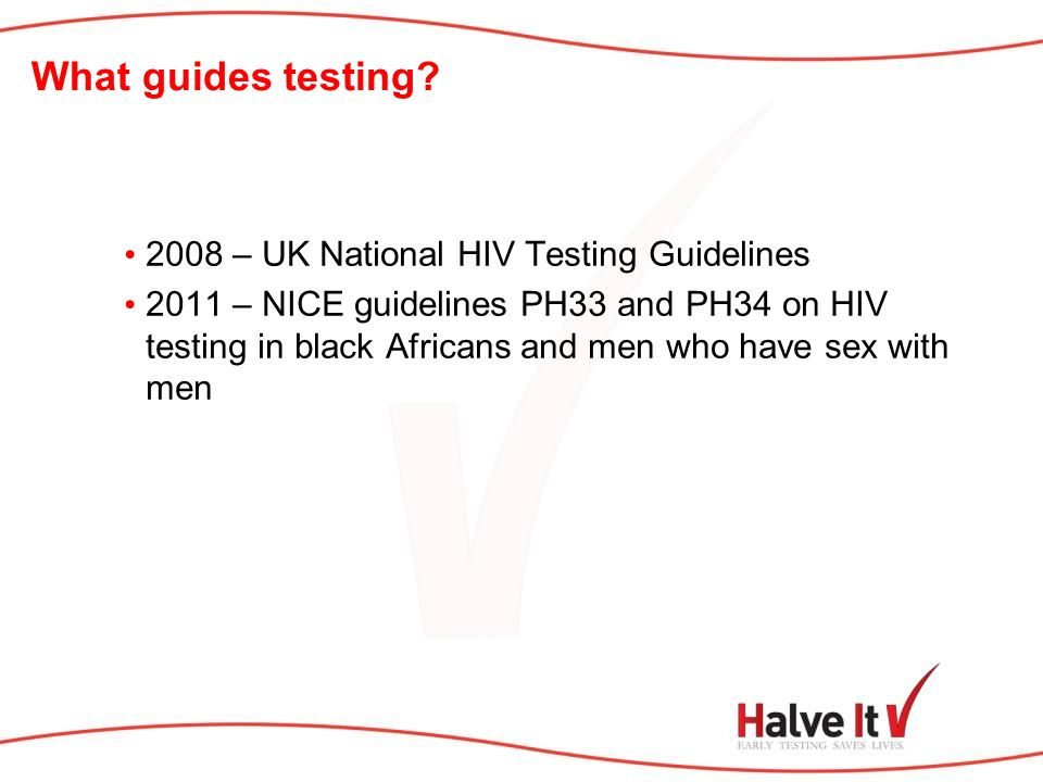 What guides testing? 2008 – UK National HIV Testing Guidelines 2011 – NICE guidelines PH33 and PH34 on HIV testing in black Africans and men who have