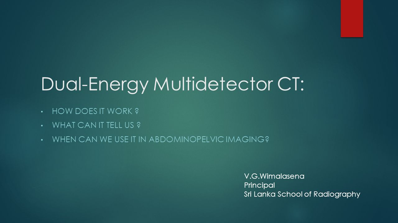 Dual-Energy Multidetector CT: HOW DOES IT WORK ? WHAT CAN IT TELL US ? WHEN CAN WE USE IT IN ABDOMINOPELVIC IMAGING? V.G.Wimalasena Principal Sri Lank