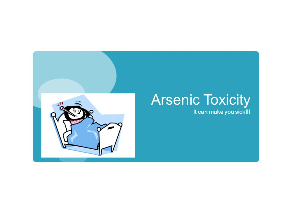 Arsenic Toxicity It can make you sick!!!