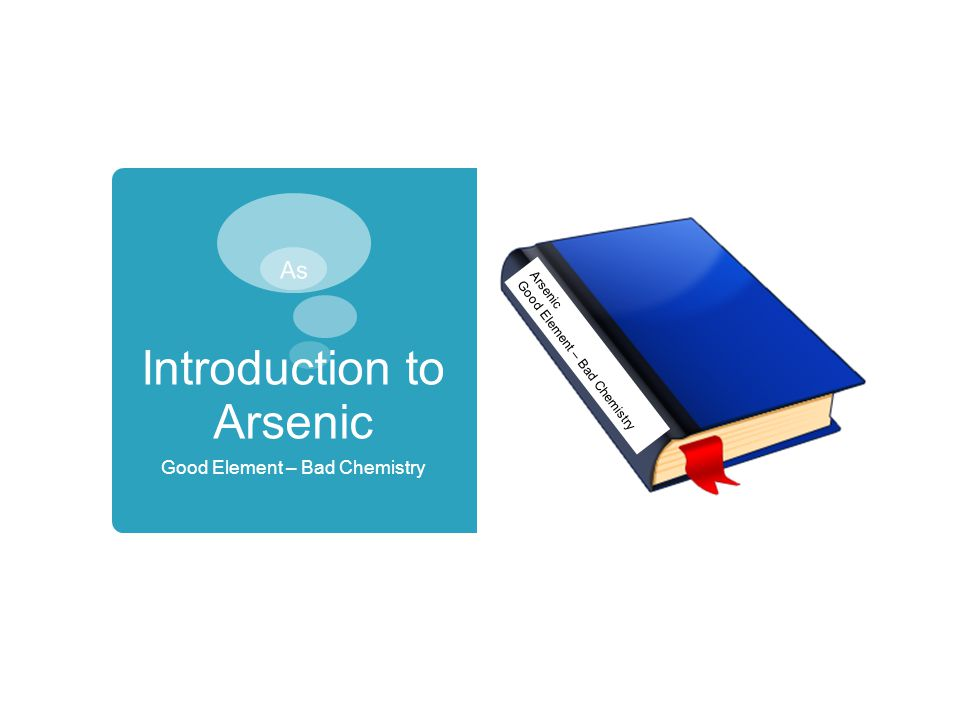 Introduction to Arsenic Good Element – Bad Chemistry Arsenic Good Element – Bad Chemistry