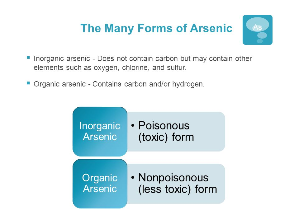 The Many Forms of Arsenic  Inorganic arsenic - Does not contain carbon but may contain other elements such as oxygen, chlorine, and sulfur.  Organic