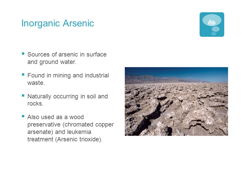 Inorganic Arsenic  Sources of arsenic in surface and ground water.  Found in mining and industrial waste.  Naturally occurring in soil and rocks. 