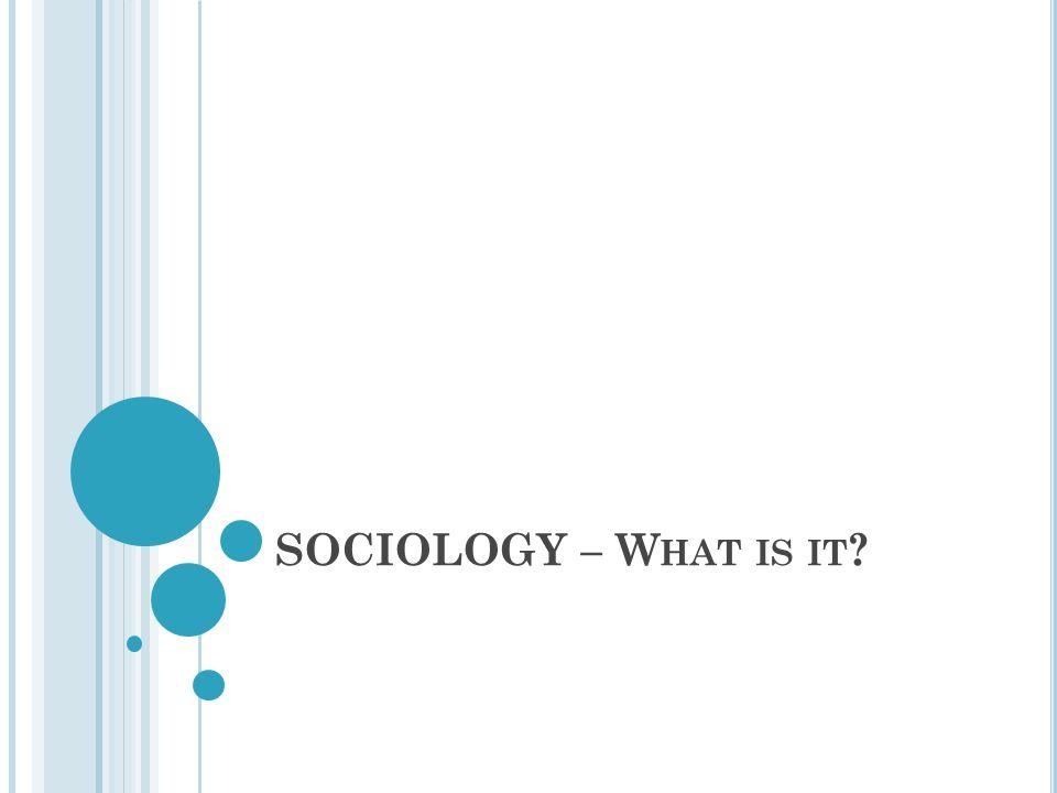 SOCIOLOGY – W HAT IS IT ?