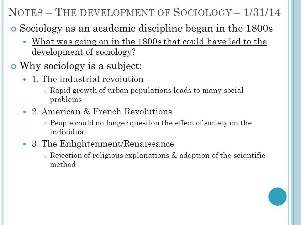 N OTES – T HE DEVELOPMENT OF S OCIOLOGY – 1/31/14 Sociology as an academic discipline began in the 1800s What was going on in the 1800s that could hav