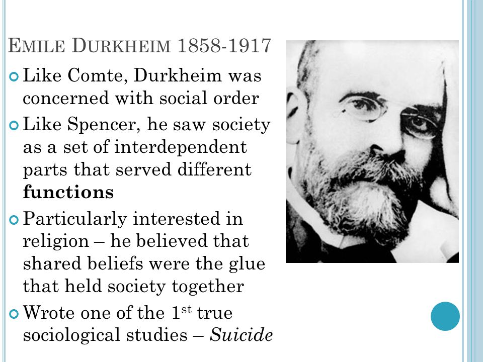 E MILE D URKHEIM 1858-1917 Like Comte, Durkheim was concerned with social order Like Spencer, he saw society as a set of interdependent parts that ser