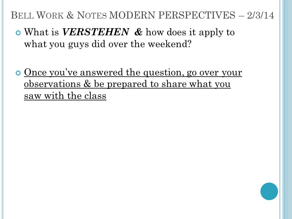 B ELL W ORK & N OTES MODERN PERSPECTIVES – 2/3/14 What is VERSTEHEN & how does it apply to what you guys did over the weekend? Once you've answered th