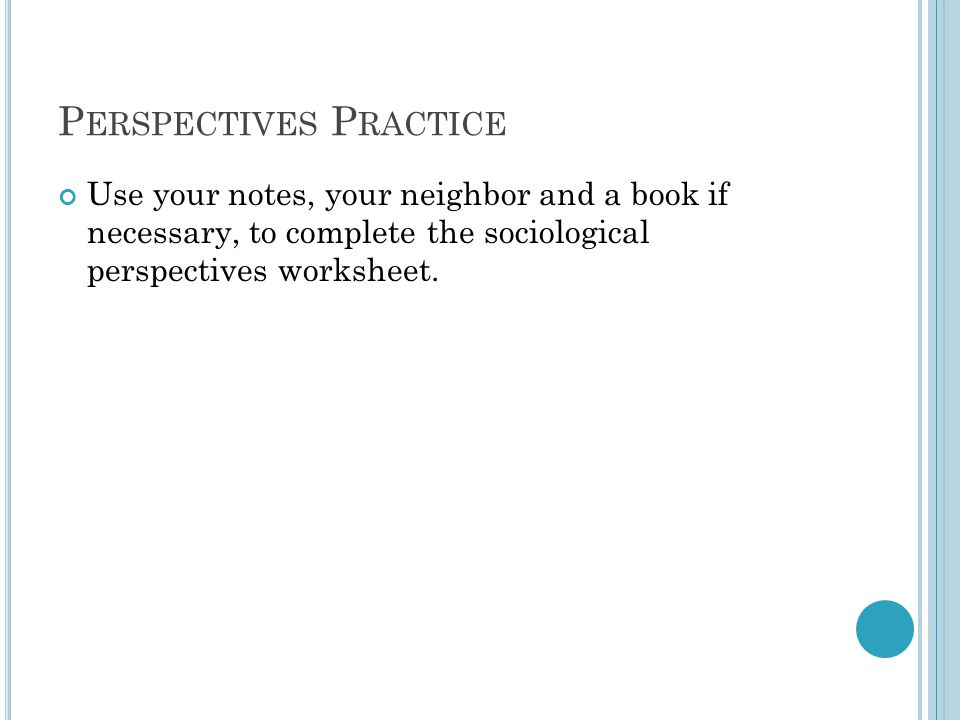 P ERSPECTIVES P RACTICE Use your notes, your neighbor and a book if necessary, to complete the sociological perspectives worksheet.