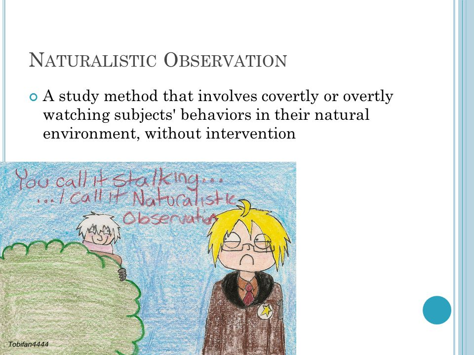 N ATURALISTIC O BSERVATION A study method that involves covertly or overtly watching subjects' behaviors in their natural environment, without interve