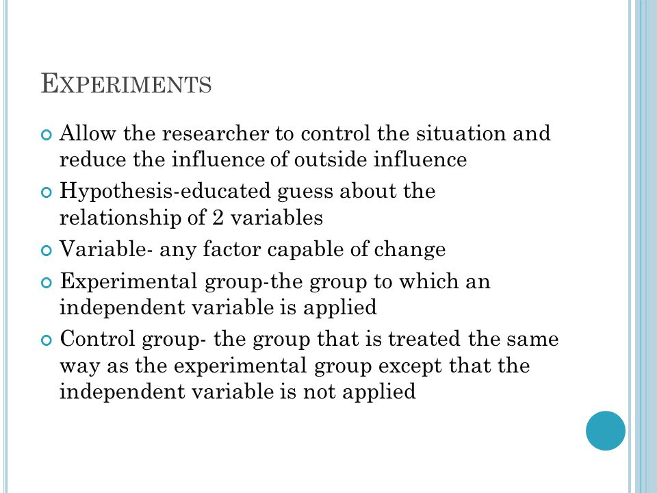 E XPERIMENTS Allow the researcher to control the situation and reduce the influence of outside influence Hypothesis-educated guess about the relations