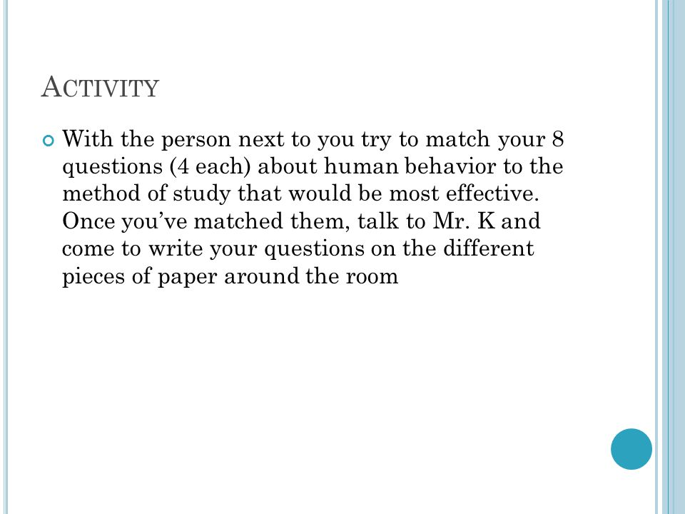 A CTIVITY With the person next to you try to match your 8 questions (4 each) about human behavior to the method of study that would be most effective.