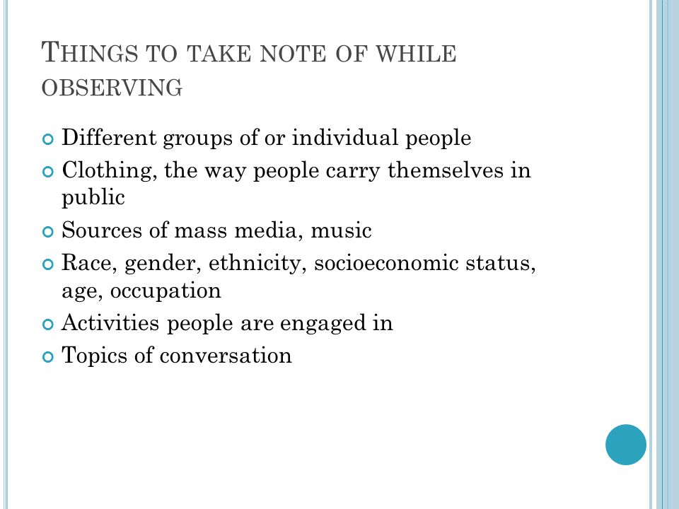 T HINGS TO TAKE NOTE OF WHILE OBSERVING Different groups of or individual people Clothing, the way people carry themselves in public Sources of mass m