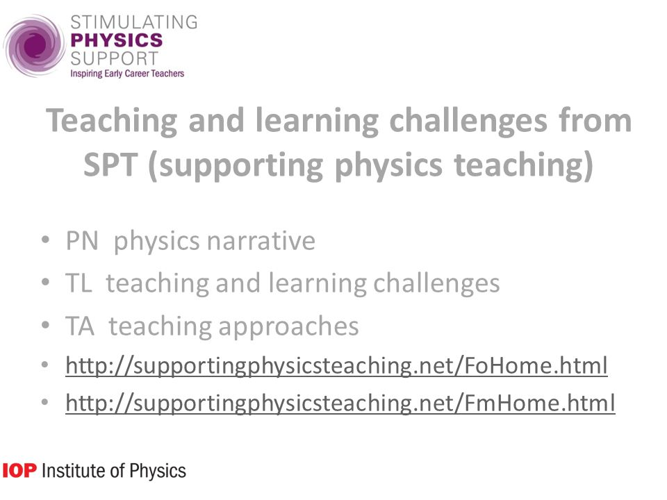 Teaching and learning challenges from SPT (supporting physics teaching) PN physics narrative TL teaching and learning challenges TA teaching approaches http://supportingphysicsteaching.net/FoHome.html http://supportingphysicsteaching.net/FmHome.html