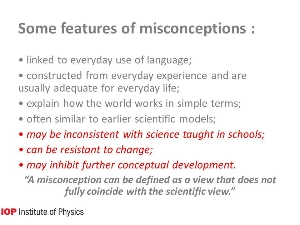 Some features of misconceptions : linked to everyday use of language; constructed from everyday experience and are usually adequate for everyday life; explain how the world works in simple terms; often similar to earlier scientific models; may be inconsistent with science taught in schools; can be resistant to change; may inhibit further conceptual development.