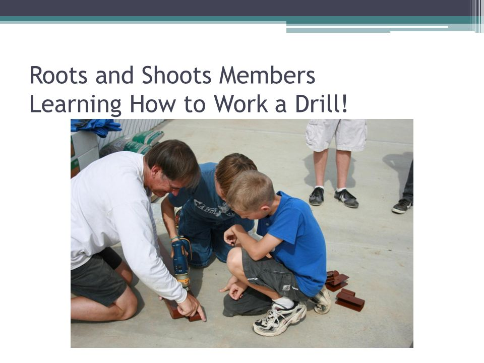 Roots and Shoots Members Learning How to Work a Drill!