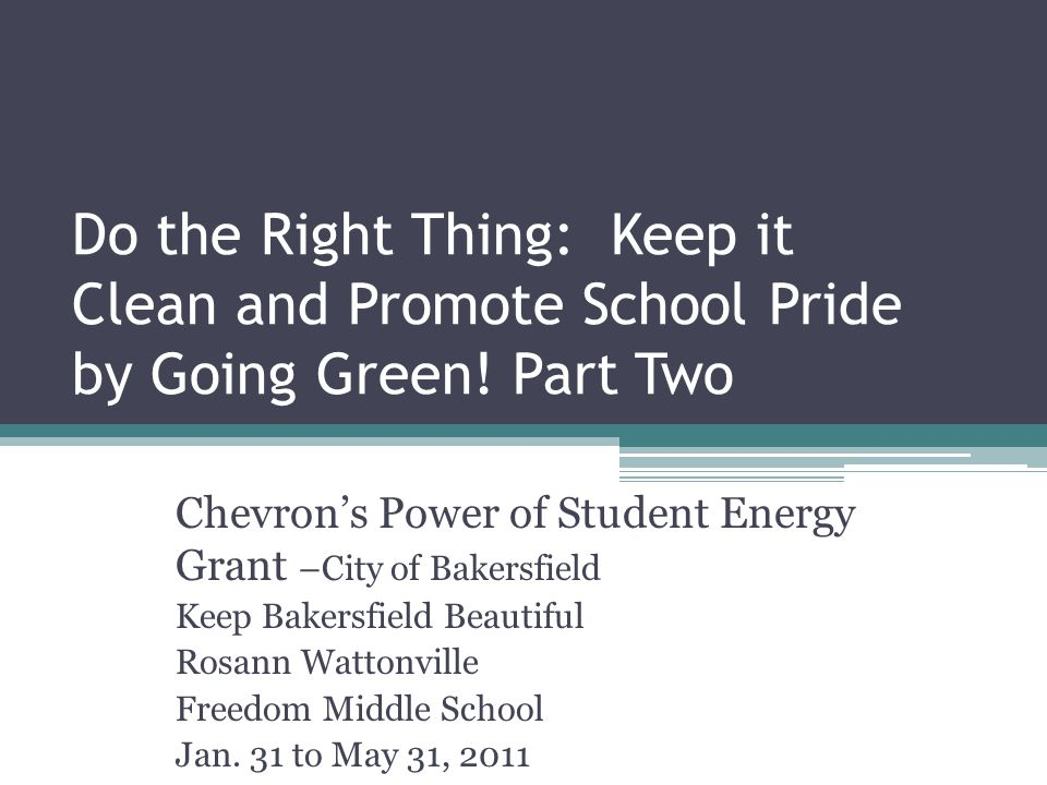 Do the Right Thing: Keep it Clean and Promote School Pride by Going Green! Part Two Chevron's Power of Student Energy Grant –City of Bakersfield Keep