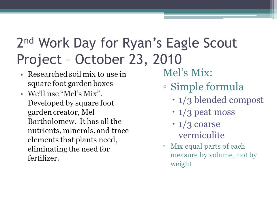 """2 nd Work Day for Ryan's Eagle Scout Project – October 23, 2010 Researched soil mix to use in square foot garden boxes We'll use """"Mel's Mix"""". Develope"""
