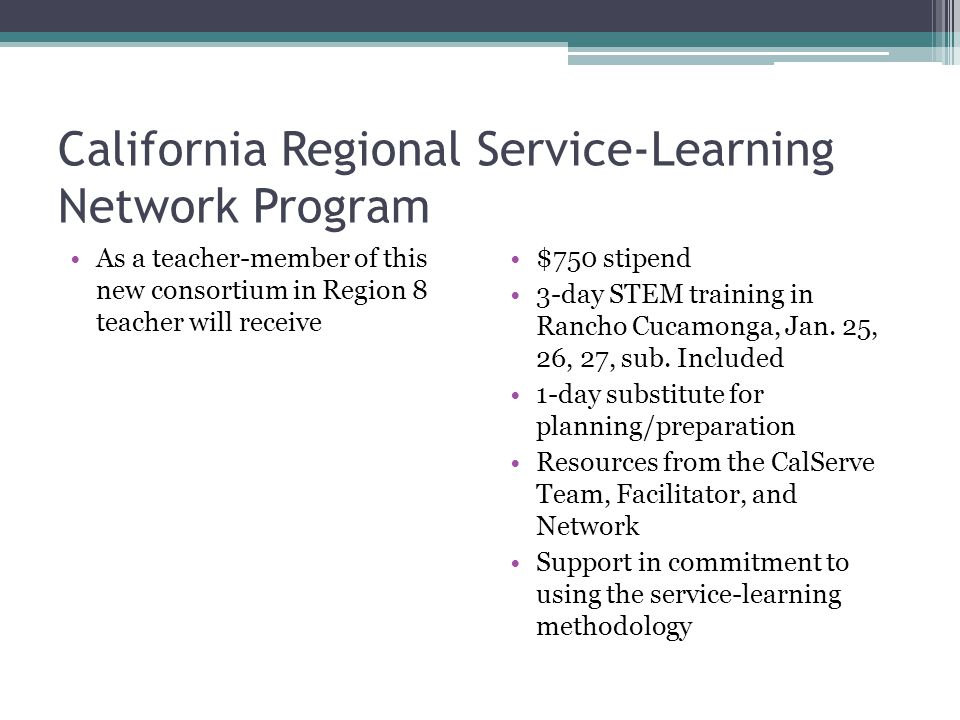 California Regional Service-Learning Network Program As a teacher-member of this new consortium in Region 8 teacher will receive $750 stipend 3-day STEM training in Rancho Cucamonga, Jan.