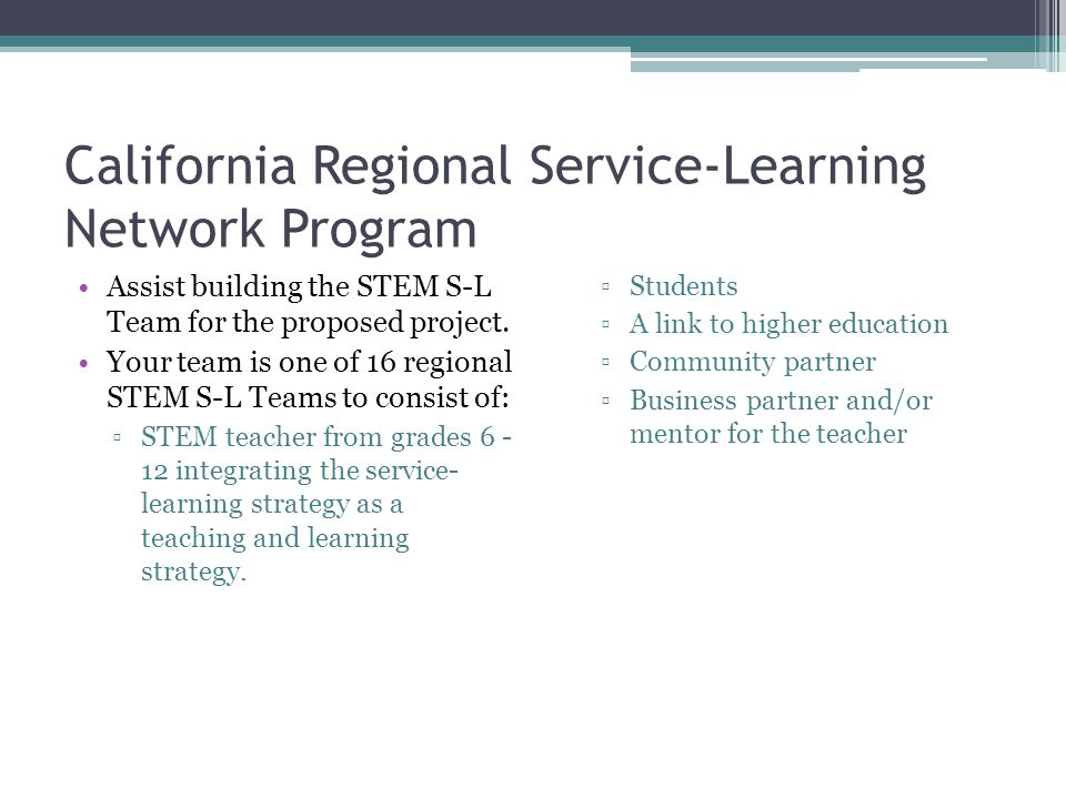 California Regional Service-Learning Network Program Assist building the STEM S-L Team for the proposed project. Your team is one of 16 regional STEM