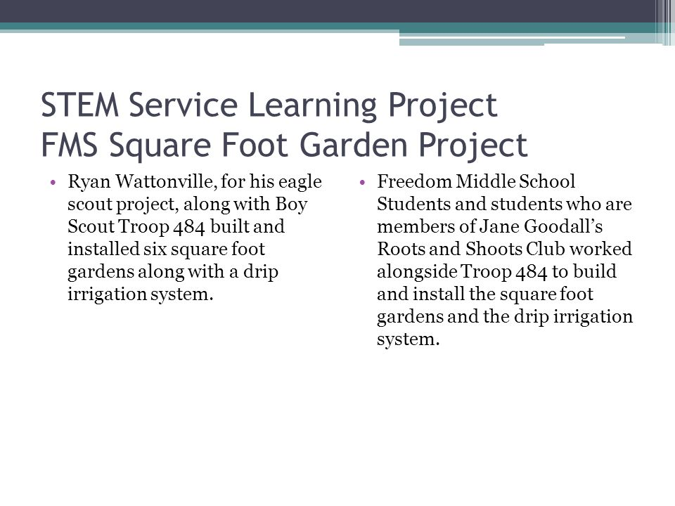 STEM Service Learning Project FMS Square Foot Garden Project Ryan Wattonville, for his eagle scout project, along with Boy Scout Troop 484 built and installed six square foot gardens along with a drip irrigation system.
