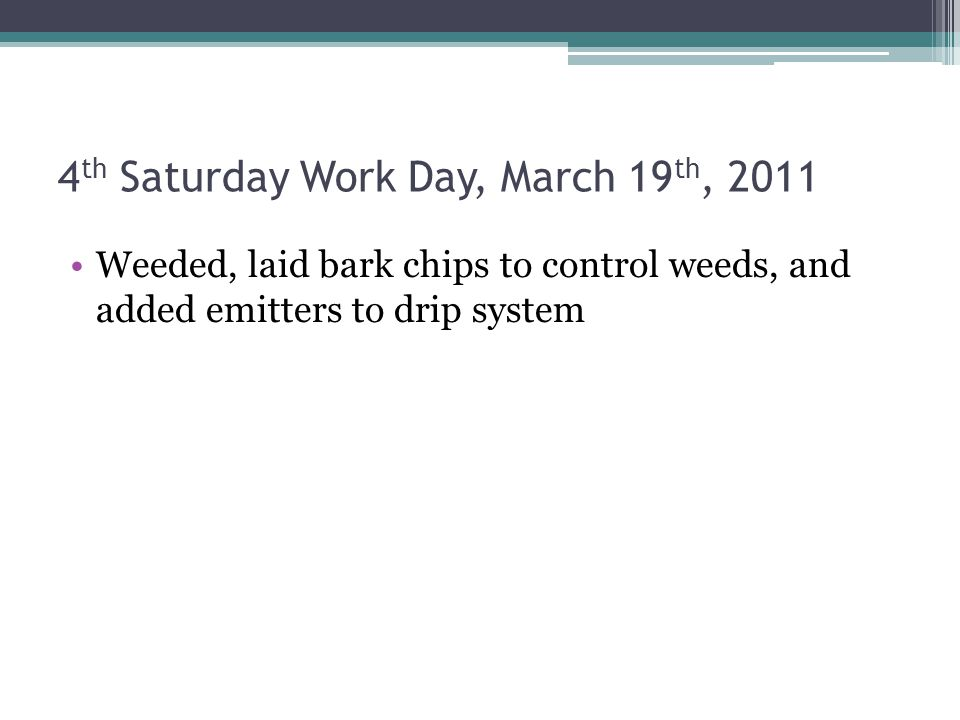 4 th Saturday Work Day, March 19 th, 2011 Weeded, laid bark chips to control weeds, and added emitters to drip system