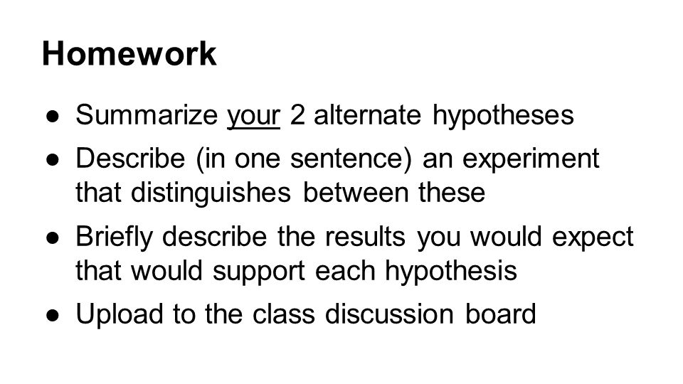 Homework ●Summarize your 2 alternate hypotheses ●Describe (in one sentence) an experiment that distinguishes between these ●Briefly describe the results you would expect that would support each hypothesis ●Upload to the class discussion board
