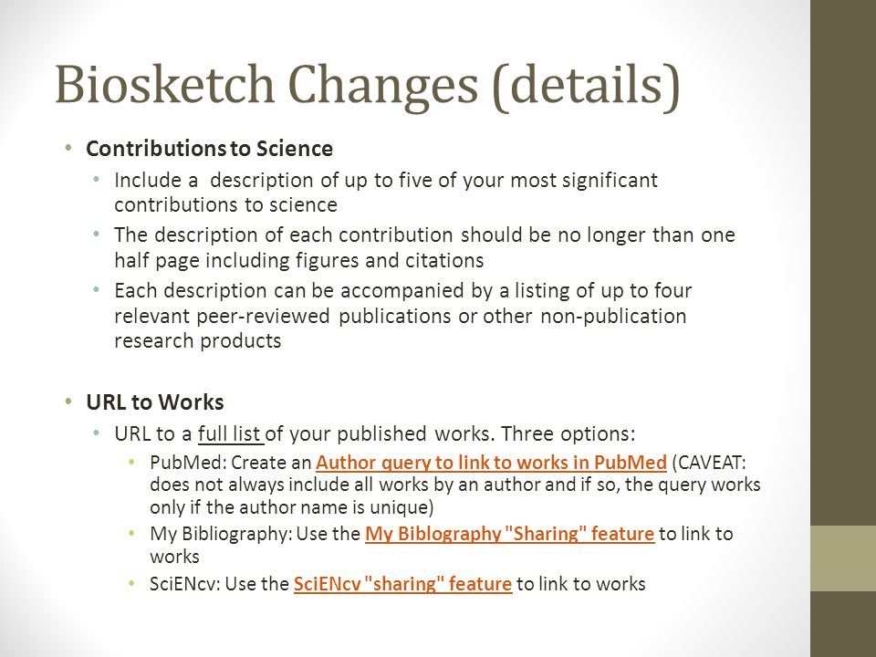 Biosketch Changes (details) Contributions to Science Include a description of up to five of your most significant contributions to science The description of each contribution should be no longer than one half page including figures and citations Each description can be accompanied by a listing of up to four relevant peer-reviewed publications or other non-publication research products URL to Works URL to a full list of your published works.
