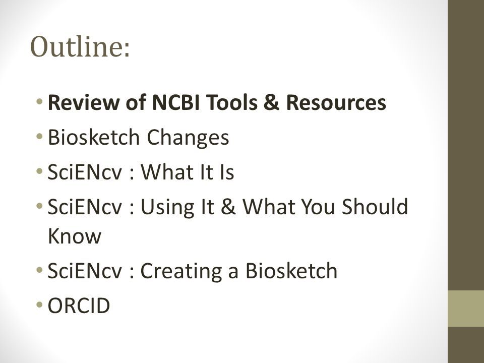 Outline: Review of NCBI Tools & Resources Biosketch Changes SciENcv : What It Is SciENcv : Using It & What You Should Know SciENcv : Creating a Biosketch ORCID