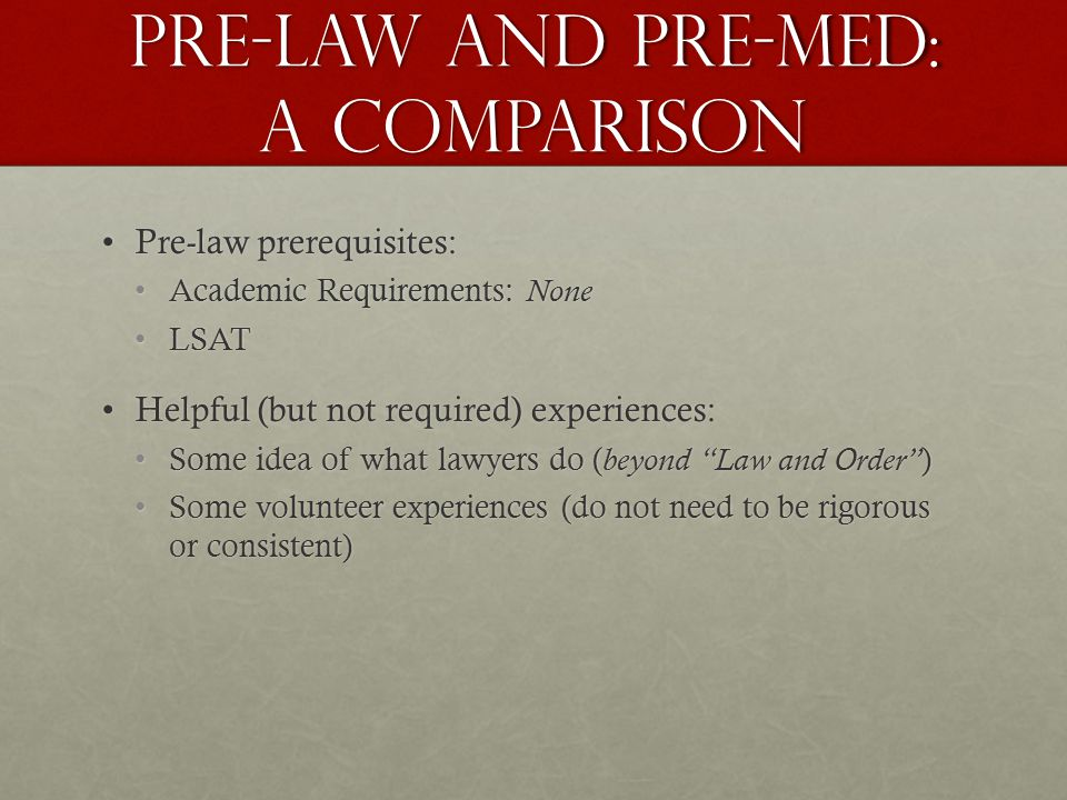 Pre-law and pre-med: A comparison Pre-law prerequisites:Pre-law prerequisites: Academic Requirements: NoneAcademic Requirements: None LSATLSAT Helpful (but not required) experiences:Helpful (but not required) experiences: Some idea of what lawyers do ( beyond Law and Order )Some idea of what lawyers do ( beyond Law and Order ) Some volunteer experiences (do not need to be rigorous or consistent)Some volunteer experiences (do not need to be rigorous or consistent)