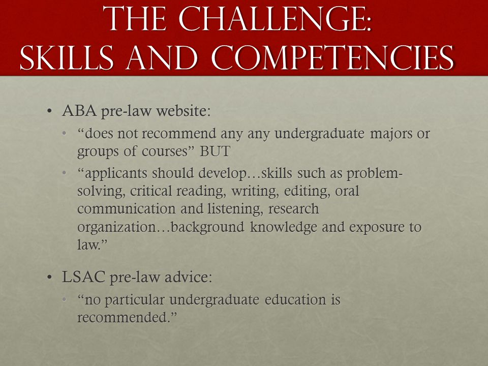 The Challenge: Skills and competencies ABA pre-law website:ABA pre-law website: does not recommend any any undergraduate majors or groups of courses BUT does not recommend any any undergraduate majors or groups of courses BUT applicants should develop…skills such as problem- solving, critical reading, writing, editing, oral communication and listening, research organization…background knowledge and exposure to law. applicants should develop…skills such as problem- solving, critical reading, writing, editing, oral communication and listening, research organization…background knowledge and exposure to law. LSAC pre-law advice:LSAC pre-law advice: no particular undergraduate education is recommended. no particular undergraduate education is recommended.