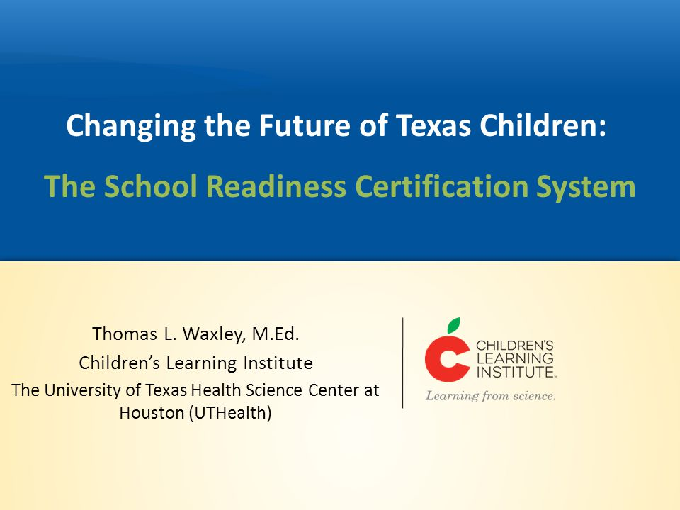 Changing the Future of Texas Children: The School Readiness Certification System Thomas L. Waxley, M.Ed. Children's Learning Institute The University