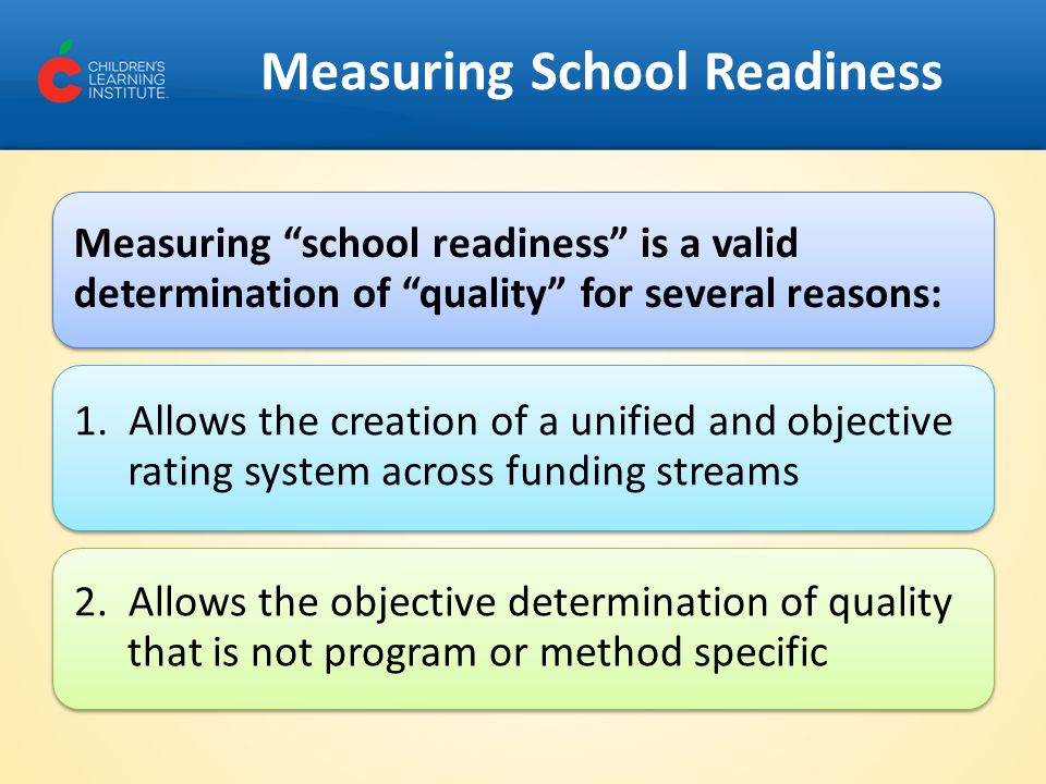 Measuring School Readiness Measuring school readiness is a valid determination of quality for several reasons: 1.
