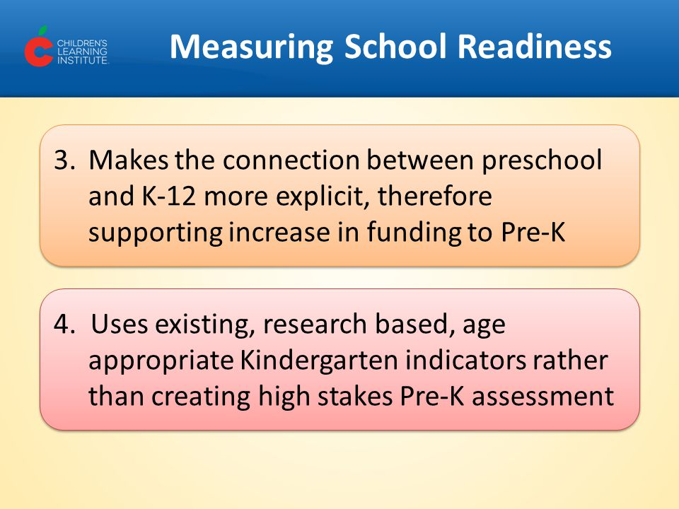Measuring School Readiness 3.Makes the connection between preschool and K-12 more explicit, therefore supporting increase in funding to Pre-K 4. Uses