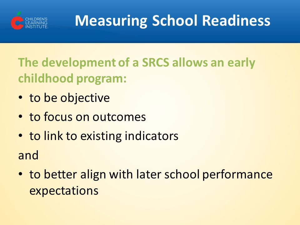 Measuring School Readiness The development of a SRCS allows an early childhood program: to be objective to focus on outcomes to link to existing indicators and to better align with later school performance expectations