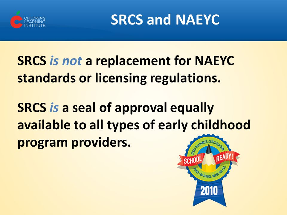 SRCS and NAEYC SRCS is not a replacement for NAEYC standards or licensing regulations. SRCS is a seal of approval equally available to all types of ea
