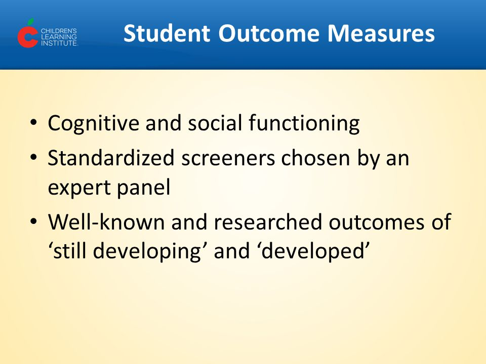 Student Outcome Measures Cognitive and social functioning Standardized screeners chosen by an expert panel Well-known and researched outcomes of 'still developing' and 'developed'