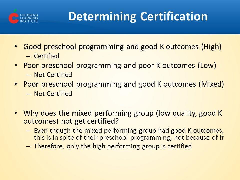 Good preschool programming and good K outcomes (High) – Certified Poor preschool programming and poor K outcomes (Low) – Not Certified Poor preschool