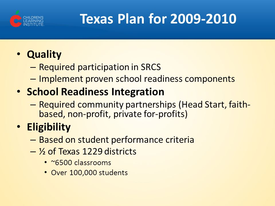 Texas Plan for 2009-2010 Quality – Required participation in SRCS – Implement proven school readiness components School Readiness Integration – Requir