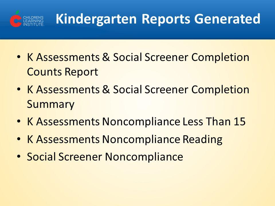 Kindergarten Reports Generated K Assessments & Social Screener Completion Counts Report K Assessments & Social Screener Completion Summary K Assessmen