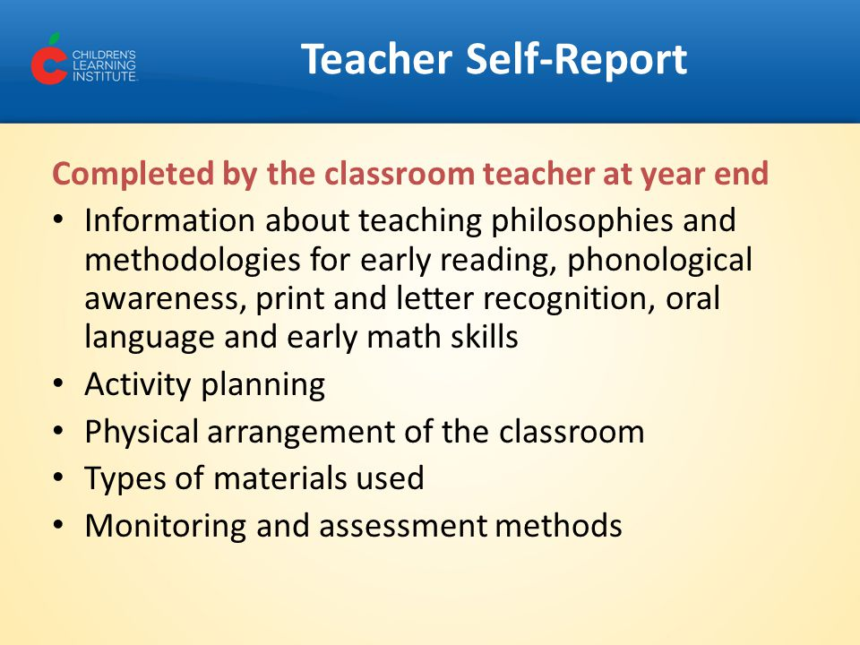 Teacher Self-Report Completed by the classroom teacher at year end Information about teaching philosophies and methodologies for early reading, phonological awareness, print and letter recognition, oral language and early math skills Activity planning Physical arrangement of the classroom Types of materials used Monitoring and assessment methods