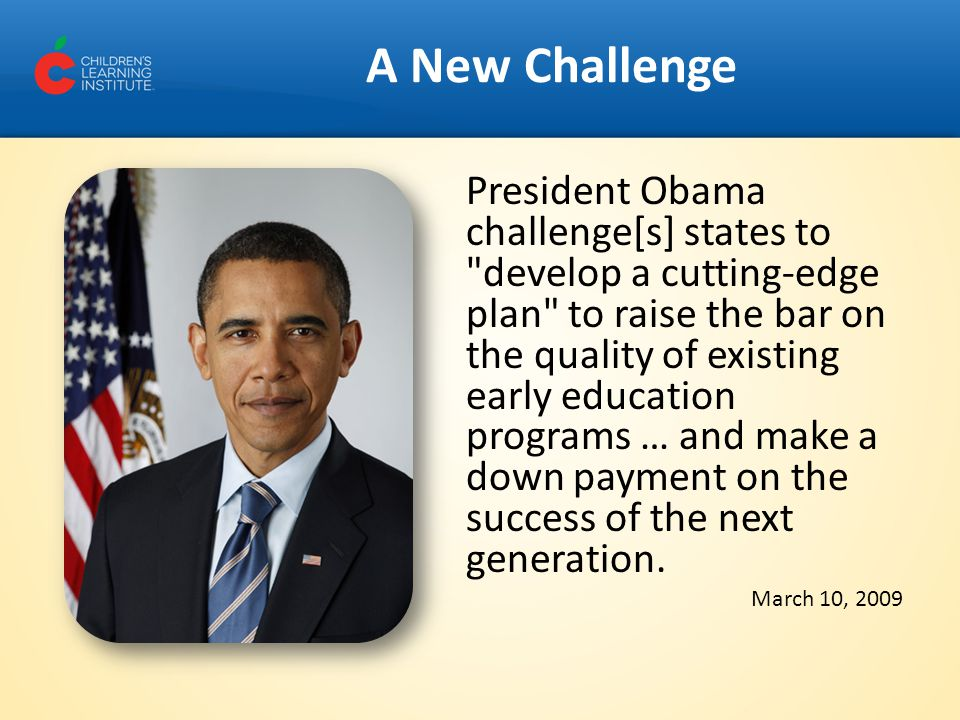 A New Challenge President Obama challenge[s] states to develop a cutting-edge plan to raise the bar on the quality of existing early education programs … and make a down payment on the success of the next generation.
