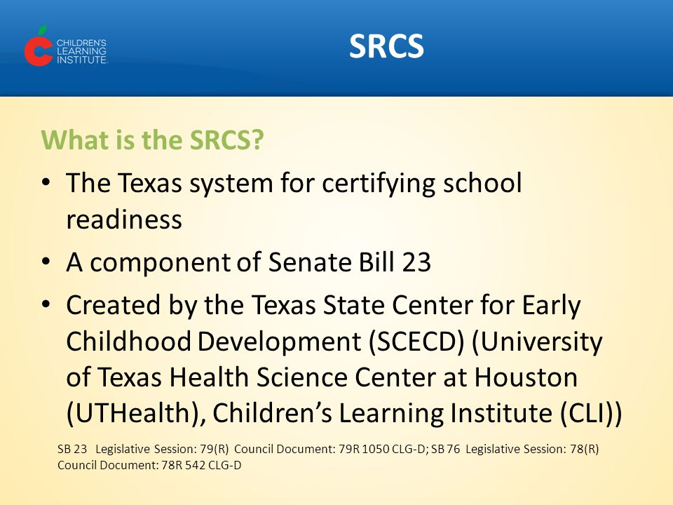 SRCS What is the SRCS? The Texas system for certifying school readiness A component of Senate Bill 23 Created by the Texas State Center for Early Chil