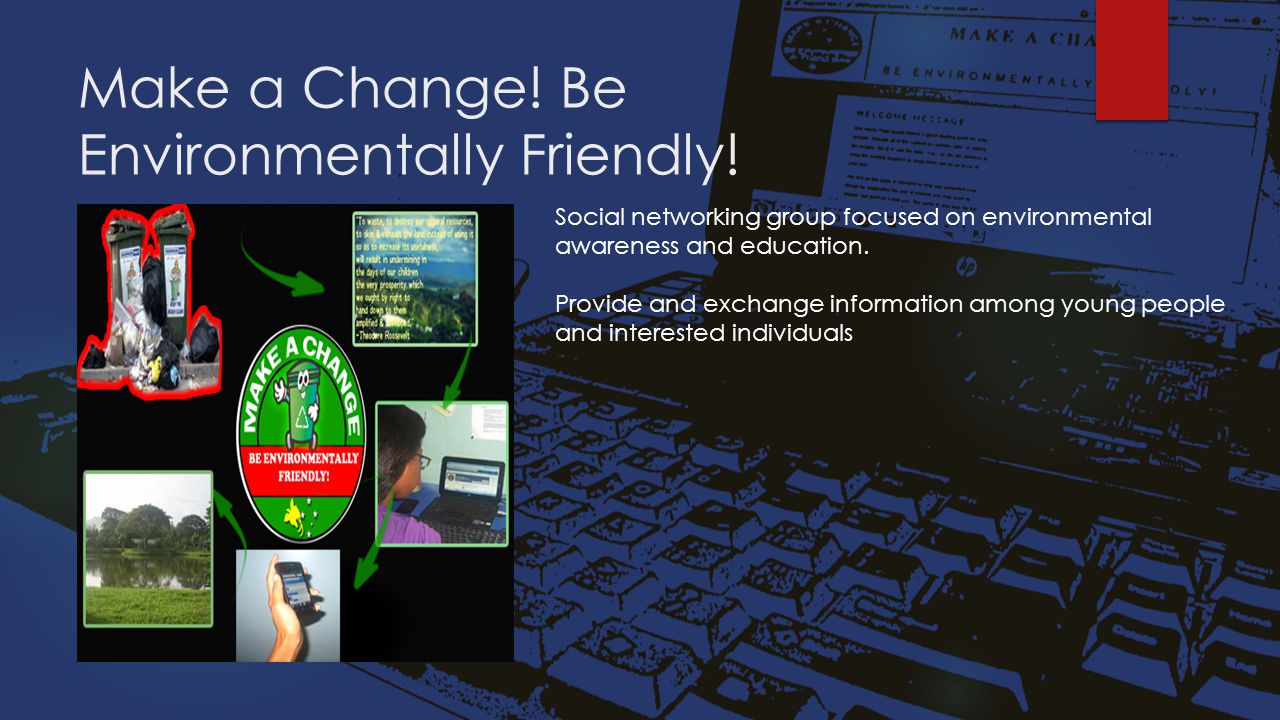 Make a Change! Be Environmentally Friendly! Social networking group focused on environmental awareness and education. Provide and exchange information