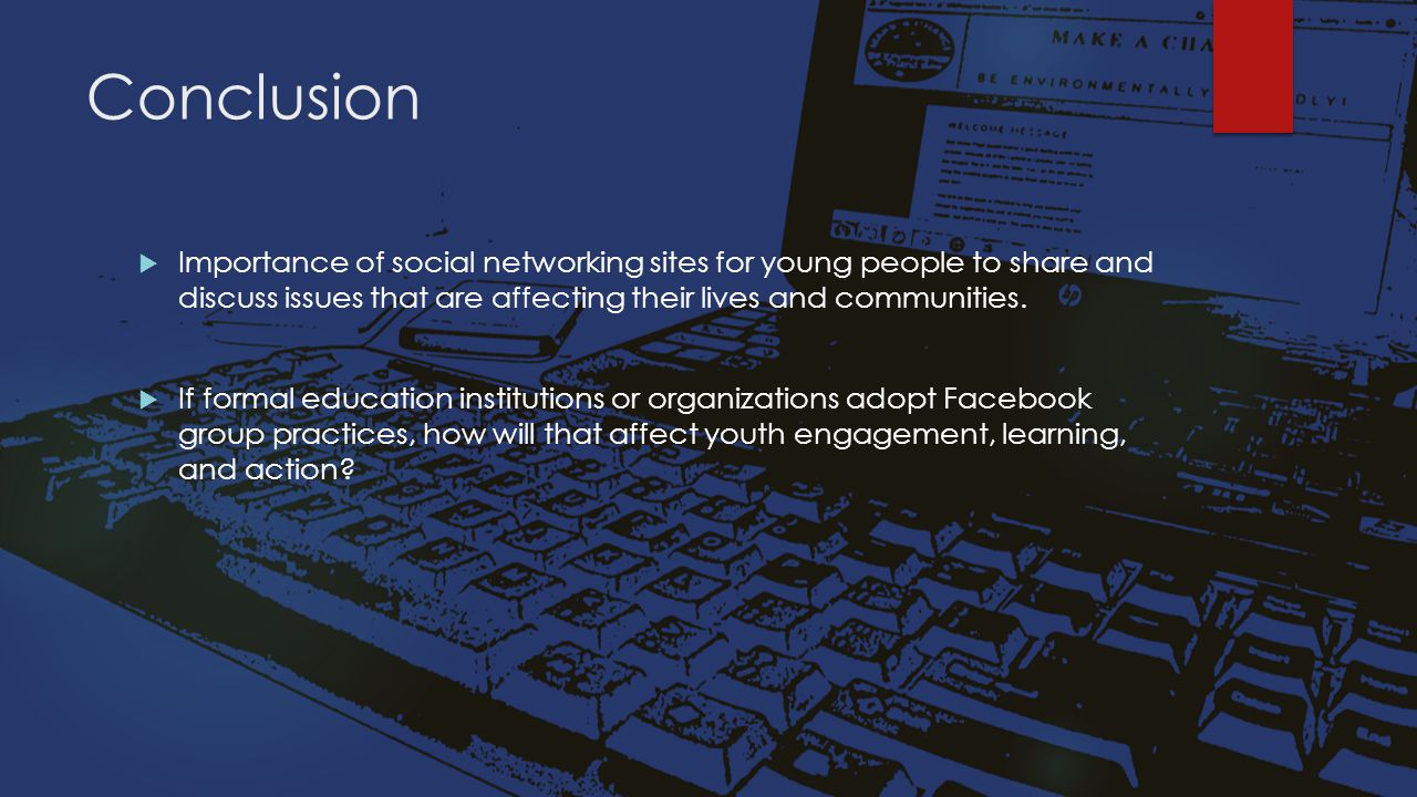 Conclusion  Importance of social networking sites for young people to share and discuss issues that are affecting their lives and communities.  If f