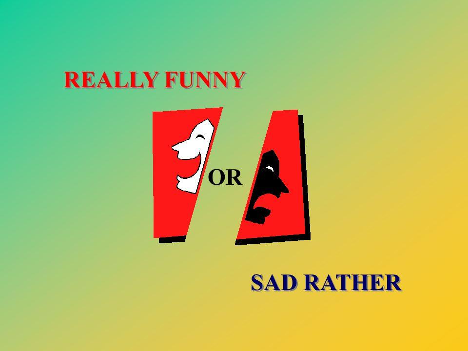 REALLY FUNNY REALLY FUNNY OR SAD RATHER SAD RATHER