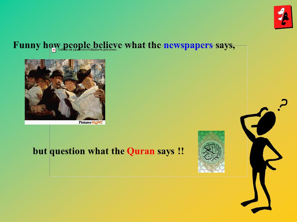 Funny how people believe what the newspapers says, but question what the Quran says !!