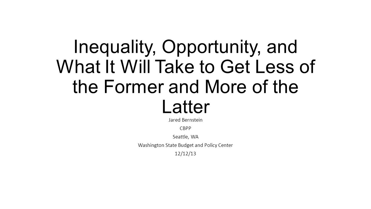 Inequality, Opportunity, and What It Will Take to Get Less of the Former and More of the Latter Jared Bernstein CBPP Seattle, WA Washington State Budg