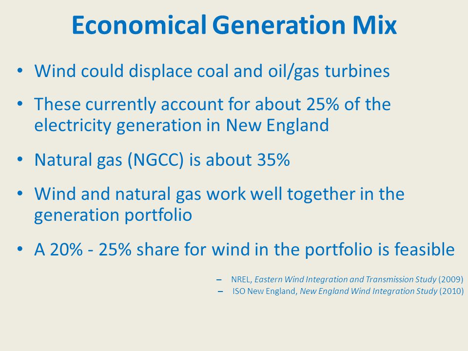 Economical Generation Mix Wind could displace coal and oil/gas turbines These currently account for about 25% of the electricity generation in New England Natural gas (NGCC) is about 35% Wind and natural gas work well together in the generation portfolio A 20% - 25% share for wind in the portfolio is feasible – NREL, Eastern Wind Integration and Transmission Study (2009) – ISO New England, New England Wind Integration Study (2010)