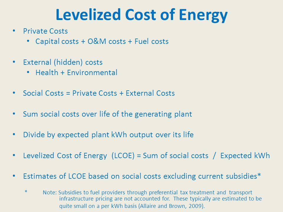 Levelized Cost of Energy Private Costs Capital costs + O&M costs + Fuel costs External (hidden) costs Health + Environmental Social Costs = Private Costs + External Costs Sum social costs over life of the generating plant Divide by expected plant kWh output over its life Levelized Cost of Energy (LCOE) = Sum of social costs / Expected kWh Estimates of LCOE based on social costs excluding current subsidies* * Note: Subsidies to fuel providers through preferential tax treatment and transport infrastructure pricing are not accounted for.