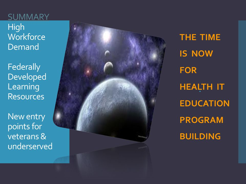 SUMMARY High Workforce Demand Federally Developed Learning Resources New entry points for veterans & underserved   THE TIME IS NOW FOR HEALTH IT EDU