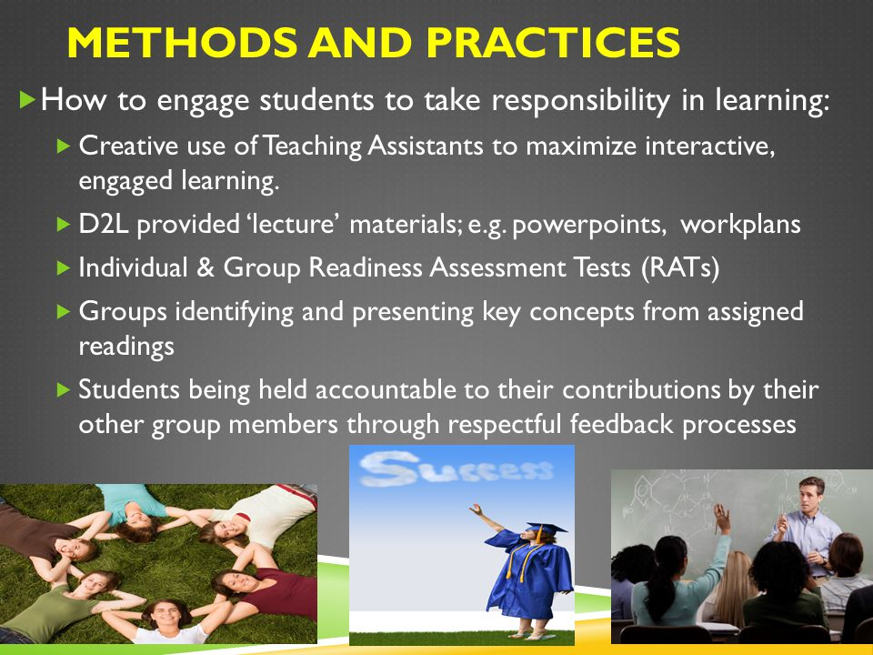 METHODS AND PRACTICES  How to engage students to take responsibility in learning:  Creative use of Teaching Assistants to maximize interactive, engaged learning.